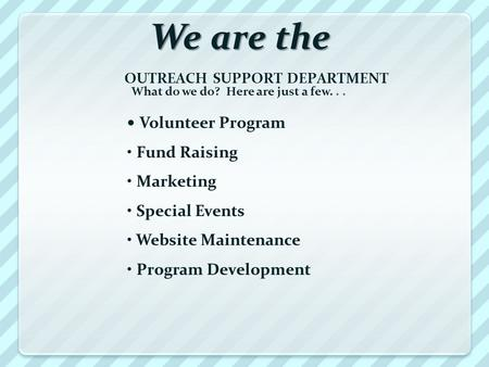 We are the OUTREACH SUPPORT DEPARTMENT What do we do? Here are just a few... Volunteer Program Fund Raising Marketing Special Events Website Maintenance.