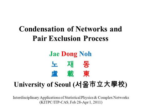 Condensation of Networks and Pair Exclusion Process Jae Dong Noh 노 재 동 盧 載 東 University of Seoul ( 서울市立大學校 ) Interdisciplinary Applications of Statistical.