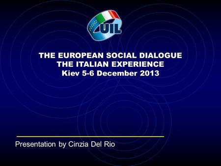 THE EUROPEAN SOCIAL DIALOGUE THE ITALIAN EXPERIENCE Kiev 5-6 December 2013 Presentation by Cinzia Del Rio.