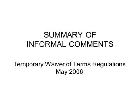 SUMMARY OF INFORMAL COMMENTS Temporary Waiver of Terms Regulations May 2006.