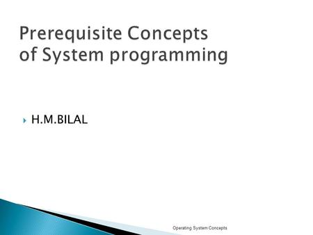  H.M.BILAL Operating System Concepts.  What is an Operating System?  Mainframe Systems  Desktop Systems  Multiprocessor Systems  Distributed Systems.