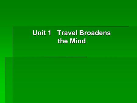 Unit 1 Travel Broadens the Mind.  Objectives Objectives  Focus Focus  Warm-up (background) Warm-up (background) Warm-up (background)  19.1 Saying.