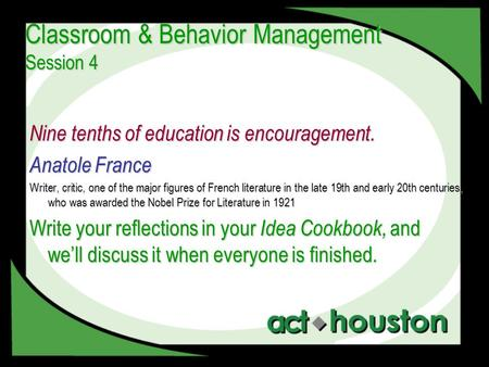 Classroom & Behavior Management Session 4 Nine tenths of education is encouragement. Anatole France Writer, critic, one of the major figures of French.