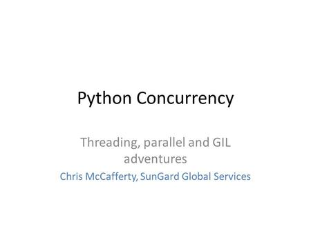 Python Concurrency Threading, parallel and GIL adventures Chris McCafferty, SunGard Global Services.