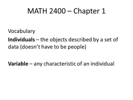 MATH 2400 – Chapter 1 Vocabulary Individuals – the objects described by a set of data (doesn't have to be people) Variable – any characteristic of an individual.