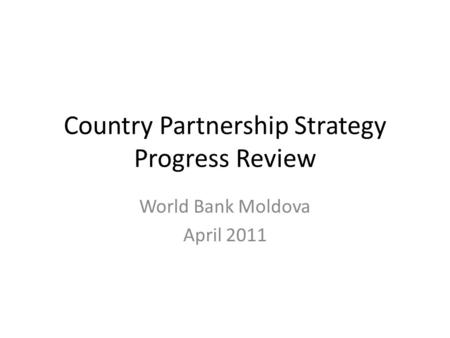 Country Partnership Strategy Progress Review World Bank Moldova April 2011.