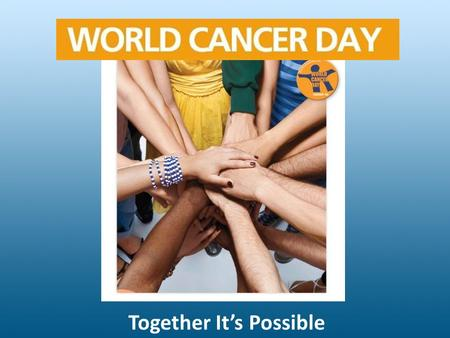 Together It's Possible. What is it about? Singular initiative under which the entire world can unite together in the fight against the global cancer epidemic.