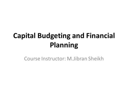 Capital Budgeting and Financial Planning Course Instructor: M.Jibran Sheikh.