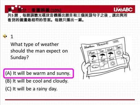 1 What type of weather should the man expect on Sunday? (A) It will be warm and sunny. (B) It will be cool and cloudy. (C) It will be a rainy day. 第一部分:看圖辨義.
