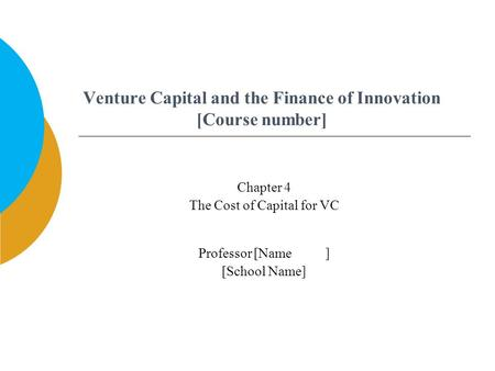 Venture Capital and the Finance of Innovation [Course number] Professor [Name ] [School Name] Chapter 4 The Cost of Capital for VC.