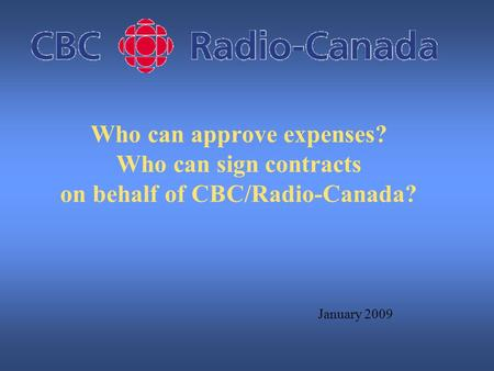 Who can approve expenses? Who can sign contracts on behalf of CBC/Radio-Canada? January 2009.