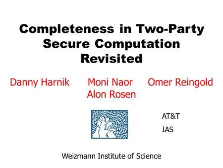Completeness in Two-Party Secure Computation Revisited Danny Harnik Moni Naor Omer Reingold Alon Rosen Weizmann Institute of Science AT&T IAS.