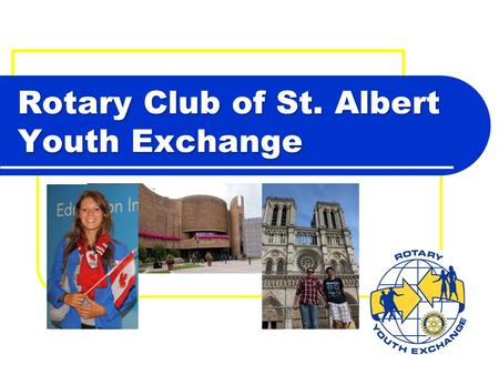 Rotary Club of St. Albert Youth Exchange. Welcome and introductions Program overview Costs Choosing the student Student responsibilities Process & timelines.