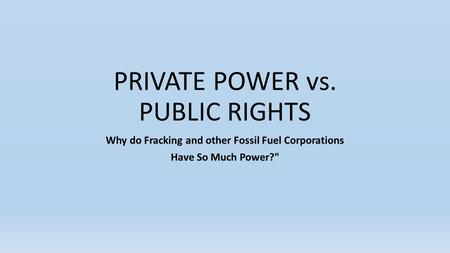 PRIVATE POWER vs. PUBLIC RIGHTS Why do Fracking and other Fossil Fuel Corporations Have So Much Power?