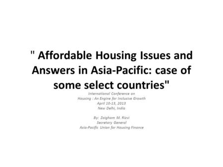 Affordable Housing Issues and Answers in Asia-Pacific: case of some select countries International Conference on Housing : An Engine for Inclusive Growth.
