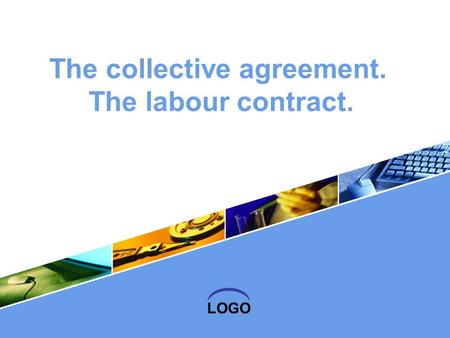 LOGO The collective agreement. The labour contract.