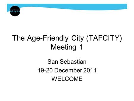 The Age-Friendly City (TAFCITY) Meeting 1 San Sebastian 19-20 December 2011 WELCOME.