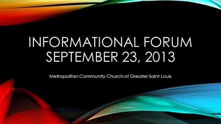 INFORMATIONAL FORUM SEPTEMBER 23, 2013 Metropolitan Community Church of Greater Saint Louis.