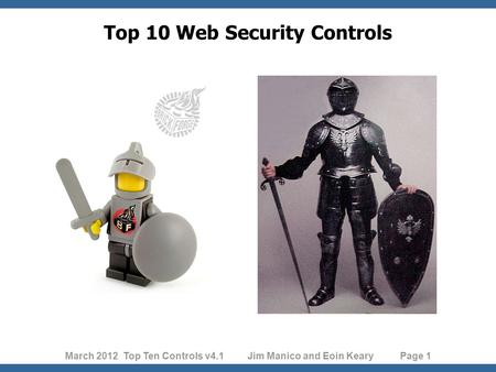 March 2012 Top Ten Controls v4.1 Jim Manico and Eoin Keary Page 1 Top 10 Web Security Controls.