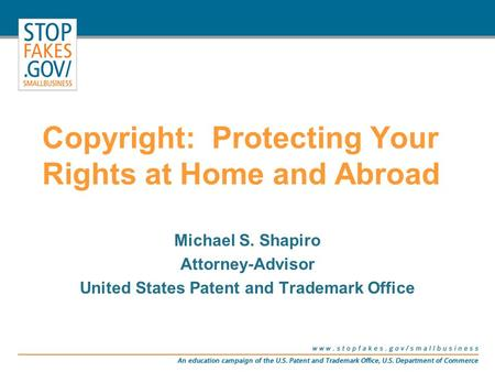 Copyright: Protecting Your Rights at Home and Abroad Michael S. Shapiro Attorney-Advisor United States Patent and Trademark Office.
