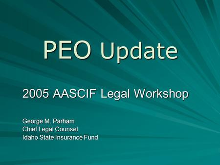 PEO Update 2005 AASCIF Legal Workshop George M. Parham Chief Legal Counsel Idaho State Insurance Fund.