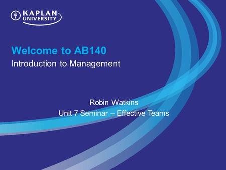 Welcome to AB140 Introduction to Management Robin Watkins Unit 7 Seminar – Effective Teams.