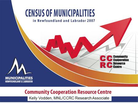 Kelly Vodden, MNL/CCRC Research Associate. Results of the 2007 Census Changes to questions, data collection methods and response rate since 2003 2007:
