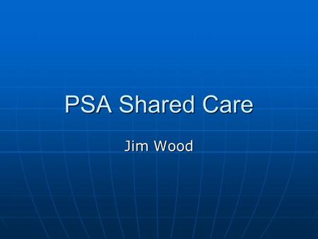 PSA Shared Care Jim Wood. Background A significant number of men with prostate cancer (CaP) are receiving regular hospital follow up (out- patient visits),