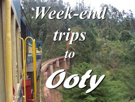 Week-end trips to Ooty. Schedule Departure : 10 pm from Amala Nagar Day1: * 6 am - 8 am Rest & Refreshment at the hotel * 8 am – 10 am Breakfast.