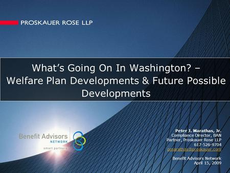 What's Going On In Washington? – Welfare Plan Developments & Future Possible Developments Peter J. Marathas, Jr. Compliance Director, BAN Partner, Proskauer.