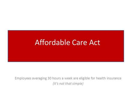 Affordable Care Act Employees averaging 30 hours a week are eligible for health insurance (it's not that simple)