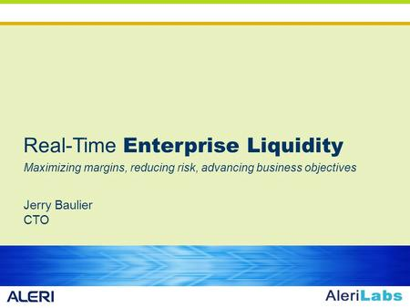 Real-Time Enterprise Liquidity Maximizing margins, reducing risk, advancing business objectives Jerry Baulier CTO.