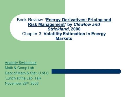 Book Review: 'Energy Derivatives: Pricing and Risk Management' by Clewlow and Strickland, 2000 Chapter 3: Volatility Estimation in Energy Markets Anatoliy.