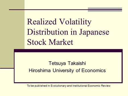 Realized Volatility Distribution in Japanese Stock Market Tetsuya Takaishi Hiroshima University of Economics To be published in Evolutionary and Institutional.