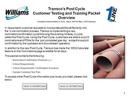 1 Transco's Post Cycle Customer Testing and Training Packet Overview scheduled implementation in 1Line: May 2, 2007 for May 1, 2007 business In response.