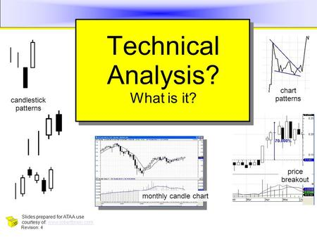 Technical Analysis 1 Technical Analysis? What is it? Revision: 4 Slides prepared for ATAA use courtesy of: www.robertbrain.comwww.robertbrain.com monthly.