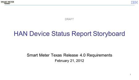 1 HAN Device Status Report Storyboard Smart Meter Texas Release 4.0 Requirements February 21, 2012 DRAFT.