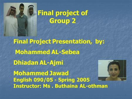 Final project of Group 2 Final Project Presentation, by: Mohammed AL-Sebea Dhiadan AL-Ajmi Mohammed Jawad English 090/05 - Spring 2005 Instructor: Ms.