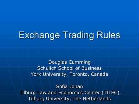 Exchange Trading Rules Douglas Cumming Schulich School of Business York University, Toronto, Canada Sofia Johan Tilburg Law <strong>and</strong> Economics Center (TILEC)
