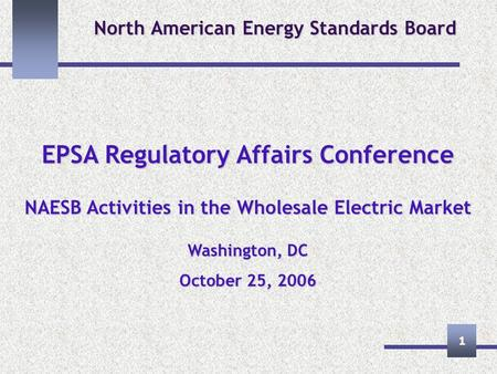 1 North American Energy Standards Board EPSA Regulatory Affairs Conference NAESB Activities in the Wholesale Electric Market Washington, DC October 25,