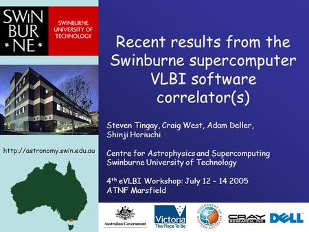 Recent results from the Swinburne supercomputer VLBI software correlator(s) Steven Tingay, Craig West, Adam Deller, Shinji Horiuchi Centre for Astrophysics.