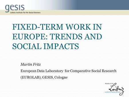 FIXED-TERM WORK IN EUROPE: TRENDS AND SOCIAL IMPACTS Martin Fritz European Data Laboratory for Comparative Social Research (EUROLAB), GESIS, Cologne.