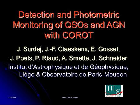 11/12/03 5th COROT Week Detection and Photometric Monitoring of QSOs and AGN with COROT J. Surdej, J.-F. Claeskens, E. Gosset, J. Poels, P. Riaud, A. Smette,