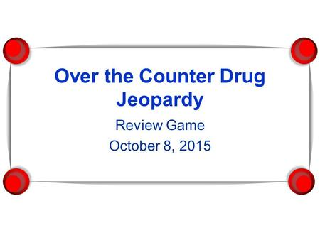 Over the Counter Drug Jeopardy Review Game October 8, 2015.