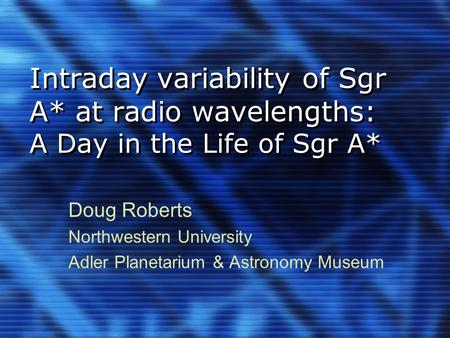 Intraday variability of Sgr A* at radio wavelengths: A Day in the Life of Sgr A* Doug Roberts Northwestern University Adler Planetarium & Astronomy Museum.
