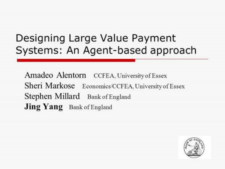 1 Designing Large Value Payment Systems: An Agent-based approach Amadeo Alentorn CCFEA, University of Essex Sheri Markose Economics/CCFEA, University of.