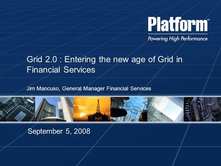 Grid 2.0 : Entering the new age of Grid in Financial Services Jim Mancuso, General Manager Financial Services September 5, 2008.