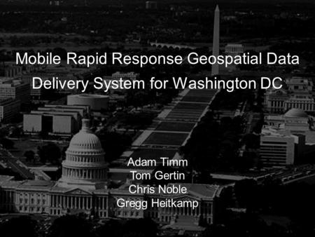 1 Mobile Rapid Response Geospatial Data Delivery System for Washington DC Adam Timm Tom Gertin Chris Noble Gregg Heitkamp.