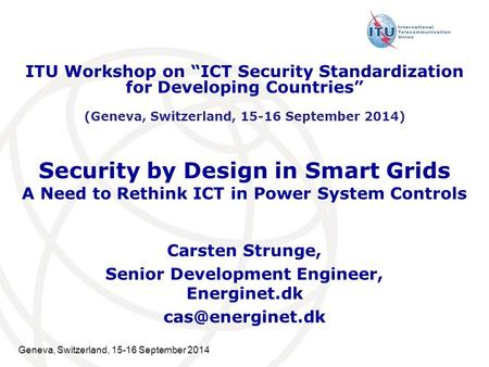 Geneva, Switzerland, 15-16 September 2014 Security by Design in Smart Grids A Need to Rethink ICT in Power System Controls Carsten Strunge, Senior Development.