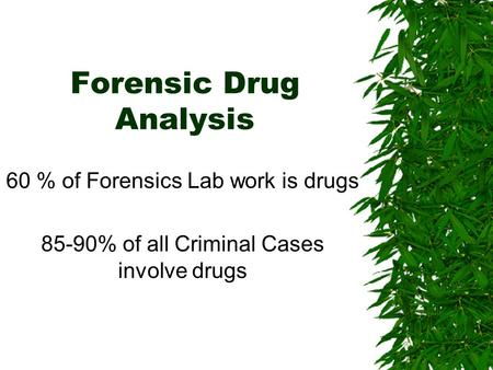 Forensic Drug Analysis 60 % of Forensics Lab work is drugs 85-90% of all Criminal Cases involve drugs.